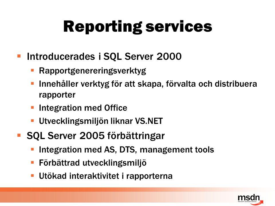 Reporting services  Introducerades i SQL Server 2000  Rapportgenereringsverktyg  Innehåller verktyg för att skapa, förvalta och distribuera rapporter  Integration med Office  Utvecklingsmiljön liknar VS.NET  SQL Server 2005 förbättringar  Integration med AS, DTS, management tools  Förbättrad utvecklingsmiljö  Utökad interaktivitet i rapporterna