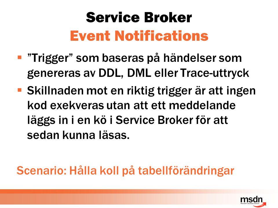 Service Broker Event Notifications  Trigger som baseras på händelser som genereras av DDL, DML eller Trace-uttryck  Skillnaden mot en riktig trigger är att ingen kod exekveras utan att ett meddelande läggs in i en kö i Service Broker för att sedan kunna läsas.