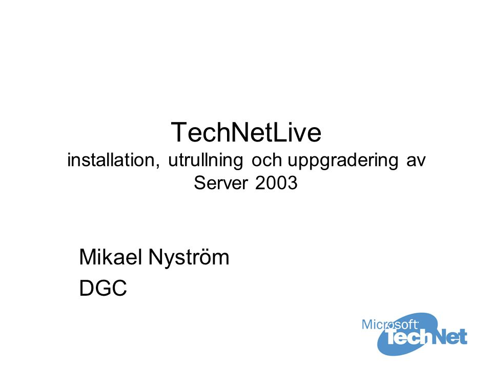 TechNetLive installation, utrullning och uppgradering av Server 2003 Mikael Nyström DGC