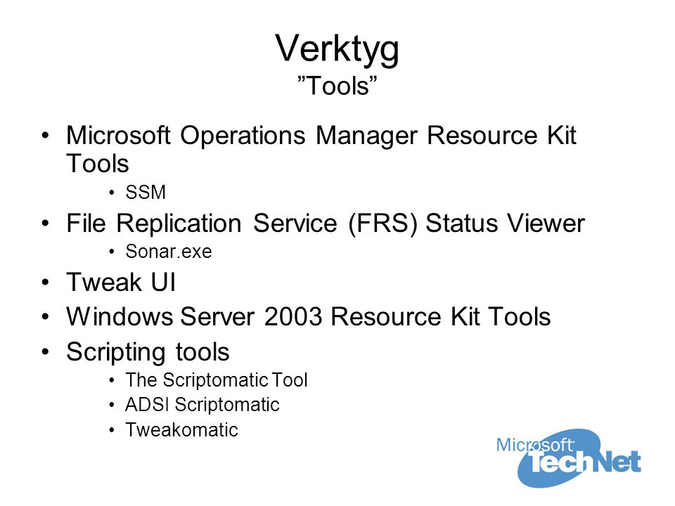 Verktyg Tools Microsoft Operations Manager Resource Kit Tools SSM File Replication Service (FRS) Status Viewer Sonar.exe Tweak UI Windows Server 2003 Resource Kit Tools Scripting tools The Scriptomatic Tool ADSI Scriptomatic Tweakomatic