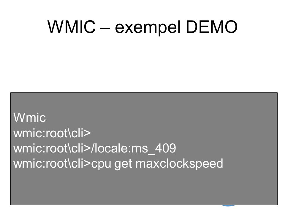 WMIC – exempel DEMO Wmic wmic:root\cli> wmic:root\cli>/locale:ms_409 wmic:root\cli>cpu get maxclockspeed