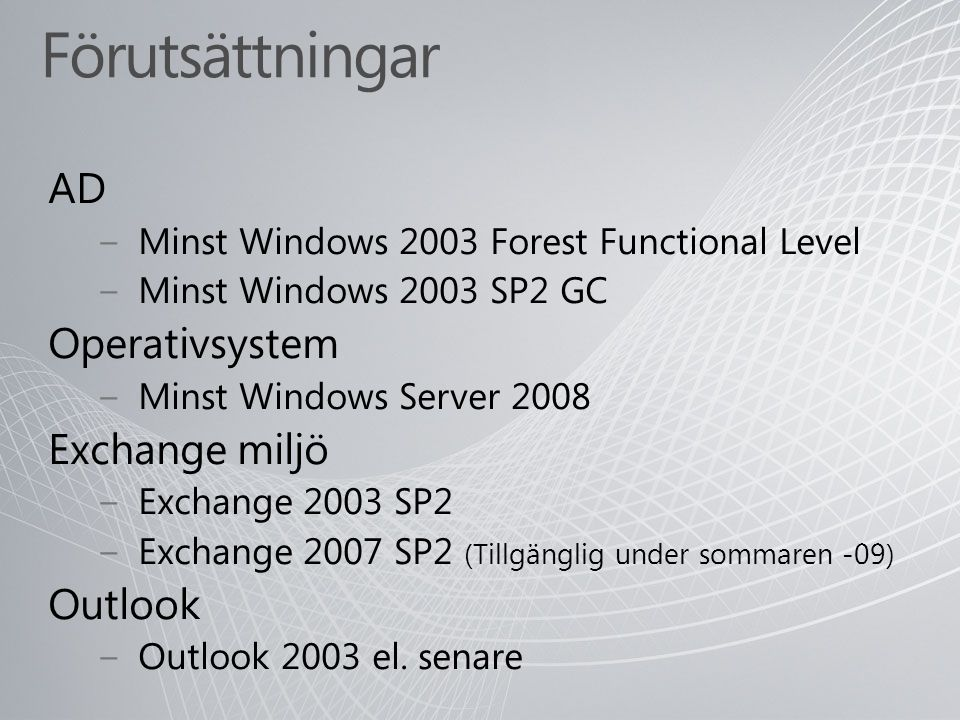 Förutsättningar AD − Minst Windows 2003 Forest Functional Level − Minst Windows 2003 SP2 GC Operativsystem − Minst Windows Server 2008 Exchange miljö − Exchange 2003 SP2 − Exchange 2007 SP2 (Tillgänglig under sommaren -09) Outlook − Outlook 2003 el.