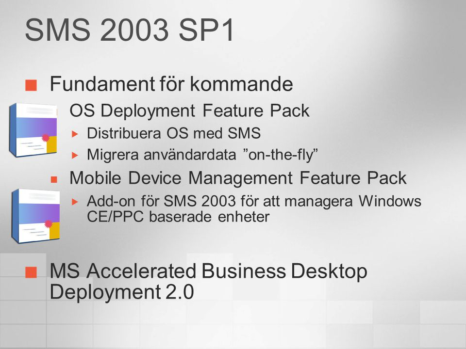 SMS 2003 SP1 Fundament för kommande OS Deployment Feature Pack  Distribuera OS med SMS  Migrera användardata on-the-fly Mobile Device Management Feature Pack  Add-on för SMS 2003 för att managera Windows CE/PPC baserade enheter MS Accelerated Business Desktop Deployment 2.0