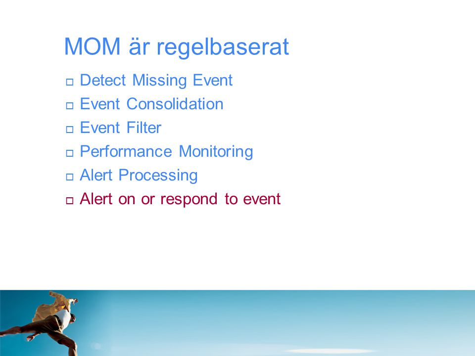  Detect Missing Event  Event Consolidation  Event Filter  Performance Monitoring  Alert Processing  Alert on or respond to event MOM är regelbaserat