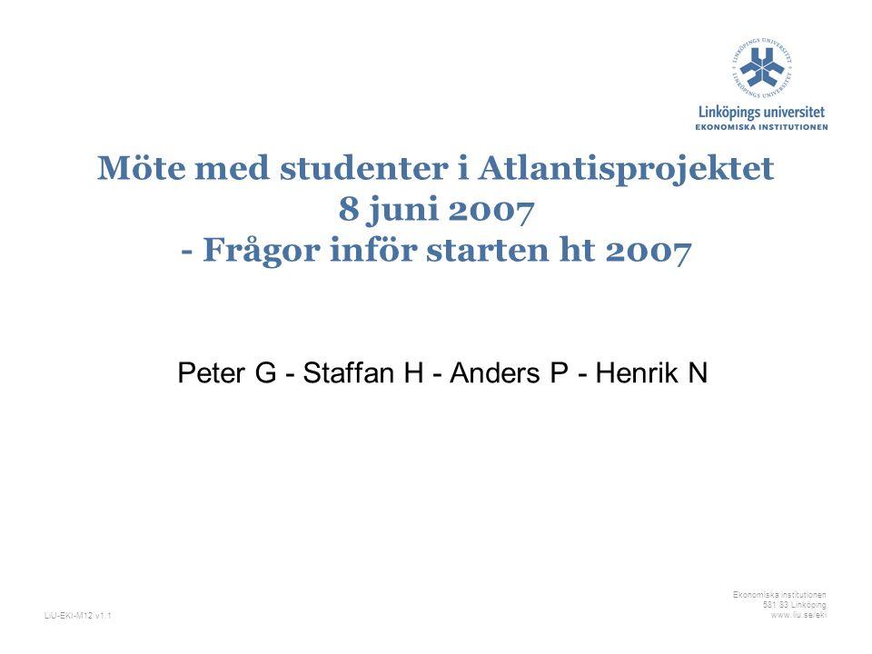 Ekonomiska institutionen 581 83 Linköping www.liu.se/ekiLiU-EKI-M12 v1.1 Möte med studenter i Atlantisprojektet 8 juni 2007 - Frågor inför starten ht 2007 Peter G - Staffan H - Anders P - Henrik N