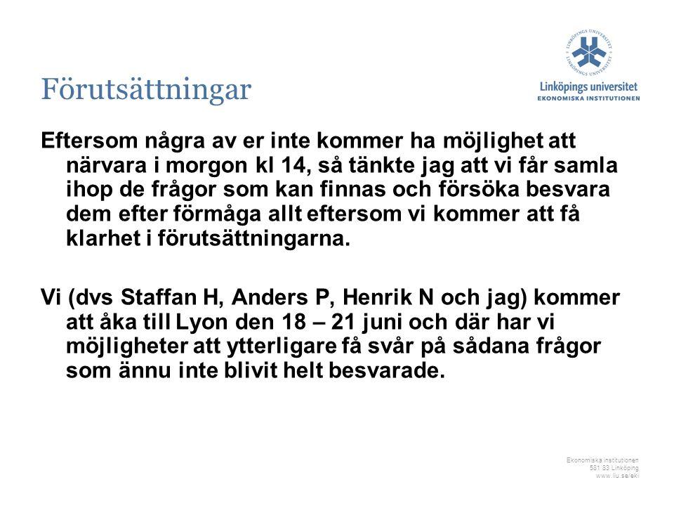 Ekonomiska institutionen 581 83 Linköping www.liu.se/eki Förutsättningar Eftersom några av er inte kommer ha möjlighet att närvara i morgon kl 14, så tänkte jag att vi får samla ihop de frågor som kan finnas och försöka besvara dem efter förmåga allt eftersom vi kommer att få klarhet i förutsättningarna.
