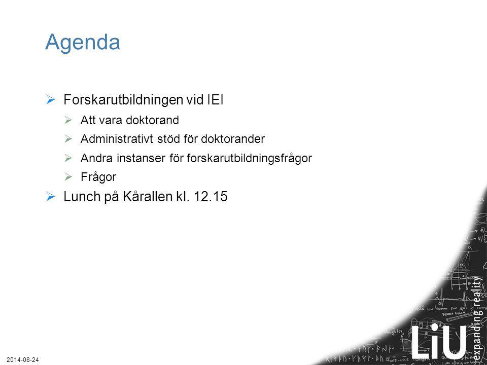 2014-08-24 Agenda  Forskarutbildningen vid IEI  Att vara doktorand  Administrativt stöd för doktorander  Andra instanser för forskarutbildningsfrågor  Frågor  Lunch på Kårallen kl.