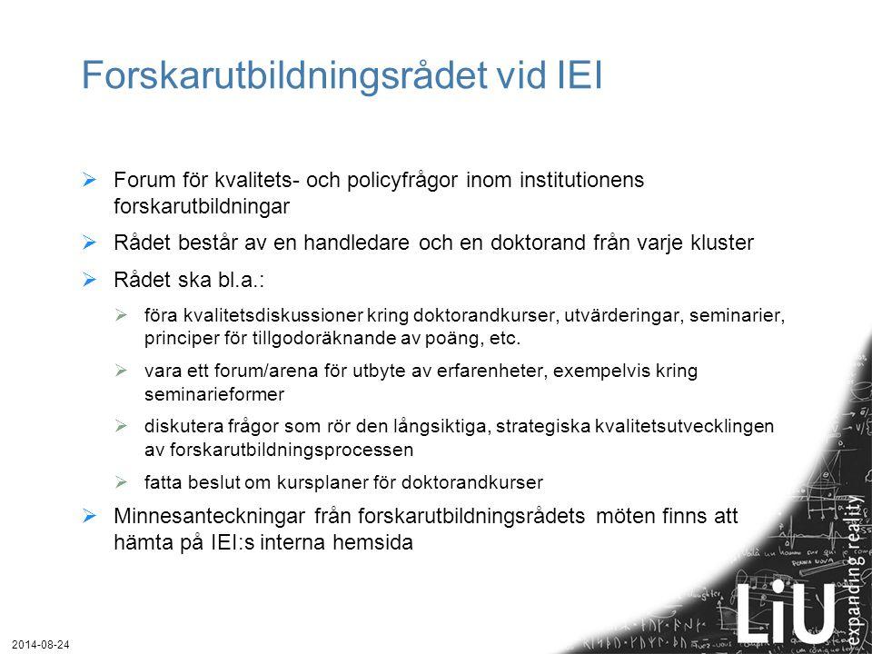 2014-08-24 Instanser för forskarutbildningsfrågor  Forskarutbildningsrådet  Språkrör mellan doktorander/ämnen/kluster och institutionen  Institutionsstyrelsen  Doktorandrepresentant: Elisabeth Borg, företagsekonomi  Doktorandnätverket vid IEI  Fakulteterna  Tekfak: http://www.lith.liu.se/foutb/http://www.lith.liu.se/foutb/  Filfak: http://www.filfak.liu.se/forskarutbildning/http://www.filfak.liu.se/forskarutbildning/  Forum för forskarutbildning  Centralt organ med prodekaner, kanslipersonal och doktorandrepresentanter från alla fakulteter