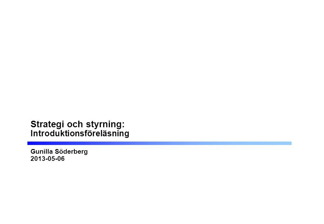 Strategi och styrning: Introduktionsföreläsning Gunilla Söderberg 2013-05-06