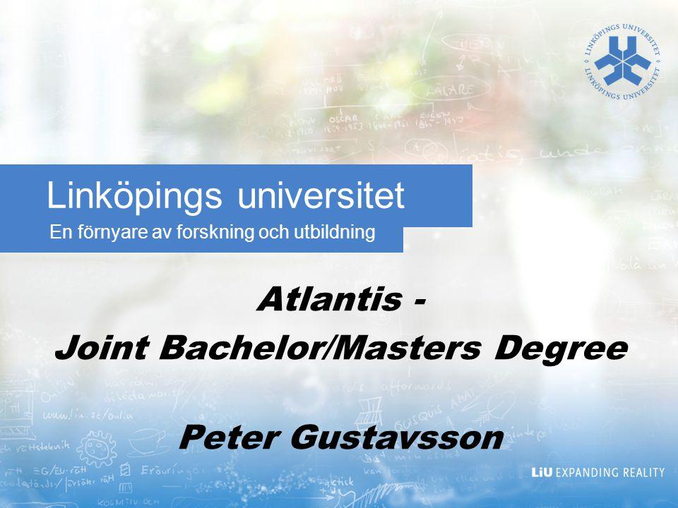 En förnyare av forskning och utbildning Linköpings universitet Atlantis - Joint Bachelor/Masters Degree Peter Gustavsson