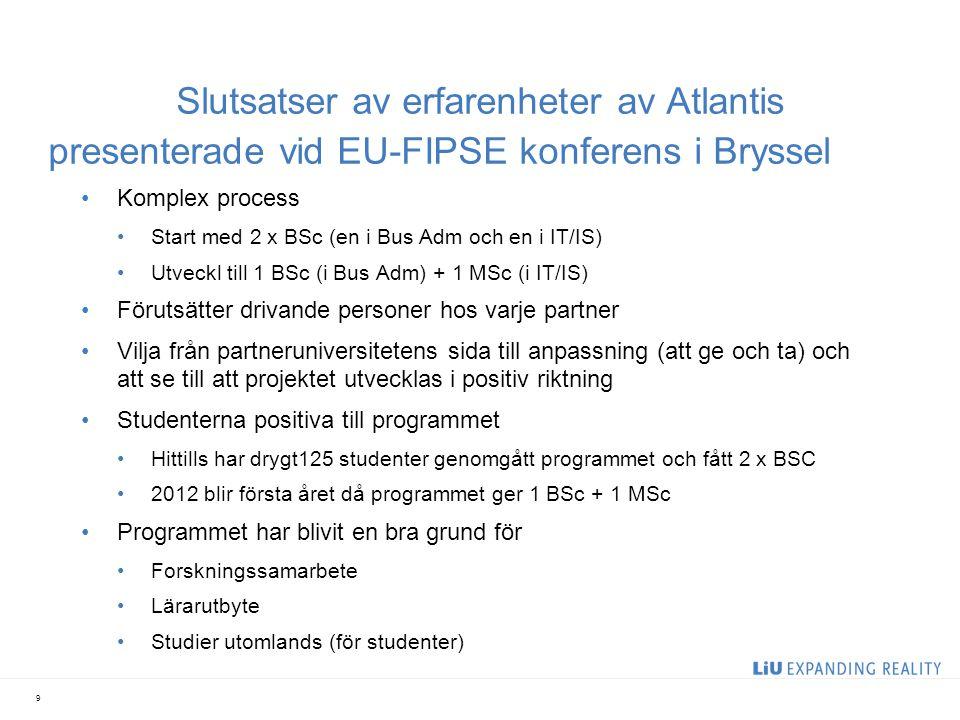 Slutsatser av erfarenheter av Atlantis presenterade vid EU-FIPSE konferens i Bryssel Komplex process Start med 2 x BSc (en i Bus Adm och en i IT/IS) Utveckl till 1 BSc (i Bus Adm) + 1 MSc (i IT/IS) Förutsätter drivande personer hos varje partner Vilja från partneruniversitetens sida till anpassning (att ge och ta) och att se till att projektet utvecklas i positiv riktning Studenterna positiva till programmet Hittills har drygt125 studenter genomgått programmet och fått 2 x BSC 2012 blir första året då programmet ger 1 BSc + 1 MSc Programmet har blivit en bra grund för Forskningssamarbete Lärarutbyte Studier utomlands (för studenter) 9