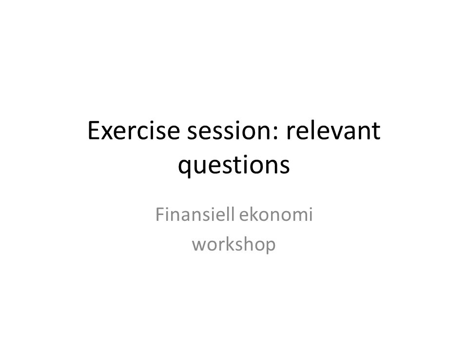 Exercise session: relevant questions Finansiell ekonomi workshop