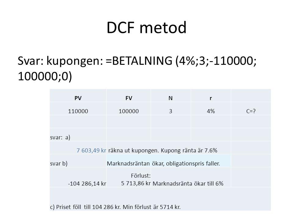 DCF metod Svar: kupongen: =BETALNING (4%;3;-110000; 100000;0) PVFVNr 11000010000034%C=? svar: a) 7 603,49 kr räkna ut kupongen. Kupong ränta är 7.6% s