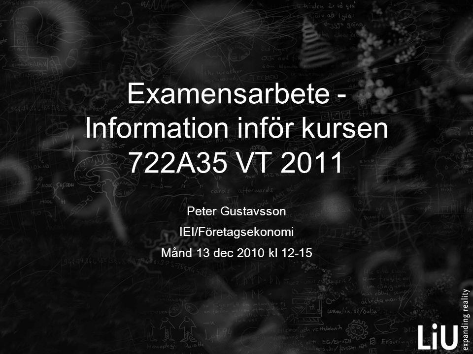 Peter Gustavsson IEI/Företagsekonomi Månd 13 dec 2010 kl 12-15 Examensarbete - Information inför kursen 722A35 VT 2011