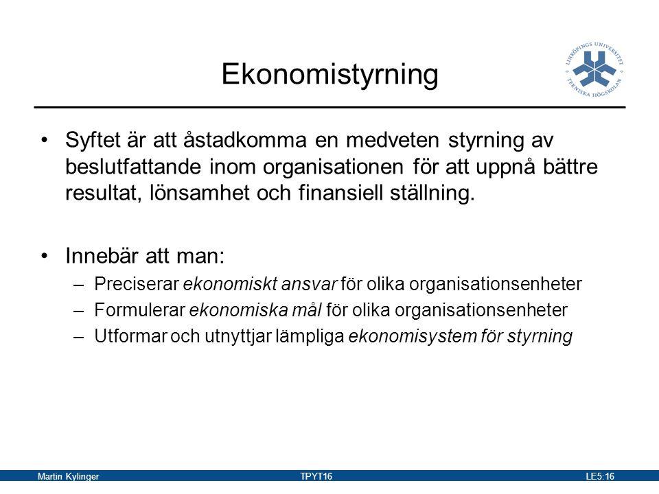 Martin KylingerTPYT16LE5:17 Principer för tilldelning av ekonomiskt ansvar Ansvarighetsprincipen –Innebär att alla kostnader och intäkter ska knytas till någon ansvarig som också ska ha motsvarande befogenheter Påverkbarhetsprincipen –Innebär att (så långt det är möjligt) organisationsenheter och chefer för dessa ska ansvara för sådan intäkter och kostnader som de kan påverka.