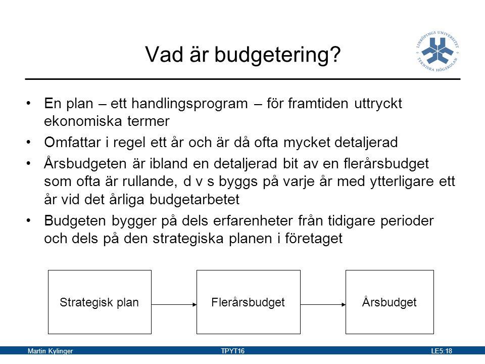 Martin KylingerTPYT16LE5:19 Budgetens syfte Är ett samordningsinstrument –Syftar till att samordna den mängd av beslut och åtgärder som sker i ett företag Är ett styrmedel –Eftersom det förutsätts att ledningen formulerar klars mål för verksamheten och att den genom uppföljningssystem ser till att dessa uppfylls