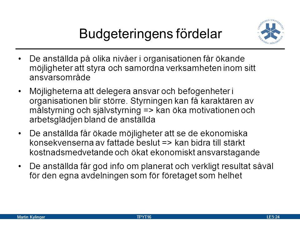 Martin KylingerTPYT16LE5:25 Kritik mot budgeteringen Företag lägger ner orimligt med tid på budgetuppställande Budgeten upprättas så tidigt i förhållande till budgetperioden och att budgetmålen därför kan vara förlegade redan vid budgetperiodens början Strävar efter förenklingar i budgeteringsprocessen Jämför utfall med de mest välskötta företagen (best practice) Balanserat styrkort