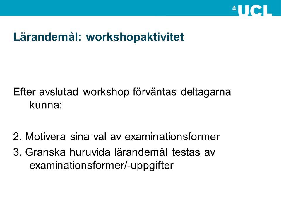 Lärandemål: workshopaktivitet Efter avslutad workshop förväntas deltagarna kunna: 2. Motivera sina val av examinationsformer 3. Granska huruvida läran