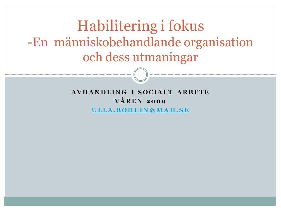 AVHANDLING I SOCIALT ARBETE VÅREN 2009 ULLA.BOHLIN@MAH.SE Habilitering i fokus -En människobehandlande organisation och dess utmaningar
