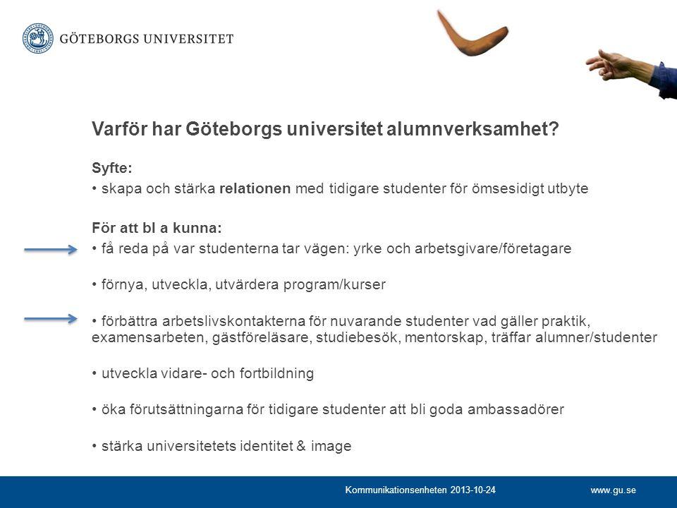 www.gu.seKommunikationsenheten 2013-10-24 Syfte: skapa och stärka relationen med tidigare studenter för ömsesidigt utbyte För att bl a kunna: få reda