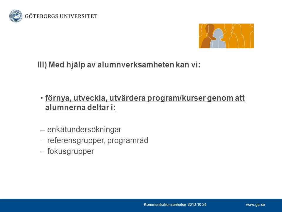 www.gu.seKommunikationsenheten 2013-10-24 förnya, utveckla, utvärdera program/kurser genom att alumnerna deltar i: – enkätundersökningar – referensgrupper, programråd – fokusgrupper III) Med hjälp av alumnverksamheten kan vi: