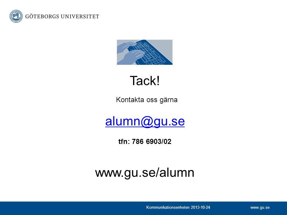 www.gu.seKommunikationsenheten 2013-10-24 Tack! Kontakta oss gärna alumn@gu.se alumn@gu.se tfn: 786 6903/02 www.gu.se/alumn