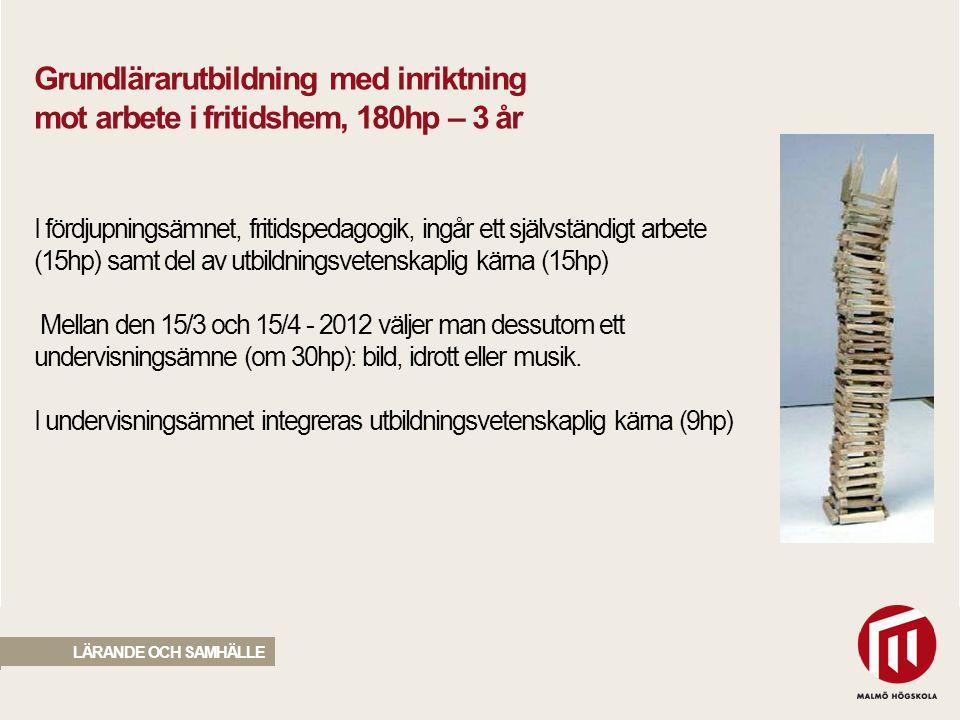 2010 05 04 LÄRANDE OCH SAMHÄLLE Grundlärarutbildning med inriktning mot arbete i fritidshem, 180hp – 3 år I fördjupningsämnet, fritidspedagogik, ingår ett självständigt arbete (15hp) samt del av utbildningsvetenskaplig kärna (15hp) Mellan den 15/3 och 15/4 - 2012 väljer man dessutom ett undervisningsämne (om 30hp): bild, idrott eller musik.