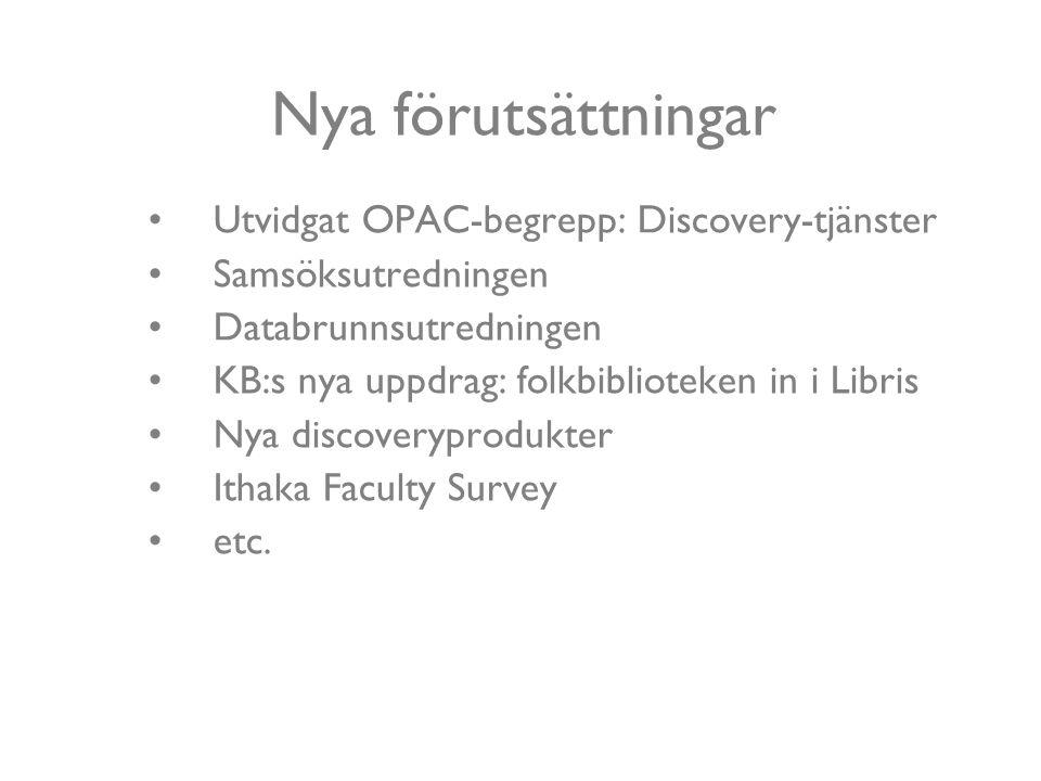 Nya förutsättningar Utvidgat OPAC-begrepp: Discovery-tjänster Samsöksutredningen Databrunnsutredningen KB:s nya uppdrag: folkbiblioteken in i Libris Nya discoveryprodukter Ithaka Faculty Survey etc.
