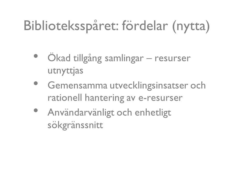 Biblioteksspåret: fördelar (nytta) Ökad tillgång samlingar – resurser utnyttjas Gemensamma utvecklingsinsatser och rationell hantering av e-resurser Användarvänligt och enhetligt sökgränssnitt