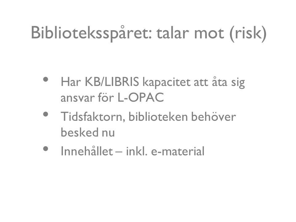 Biblioteksspåret: talar mot (risk) Har KB/LIBRIS kapacitet att åta sig ansvar för L-OPAC Tidsfaktorn, biblioteken behöver besked nu Innehållet – inkl.