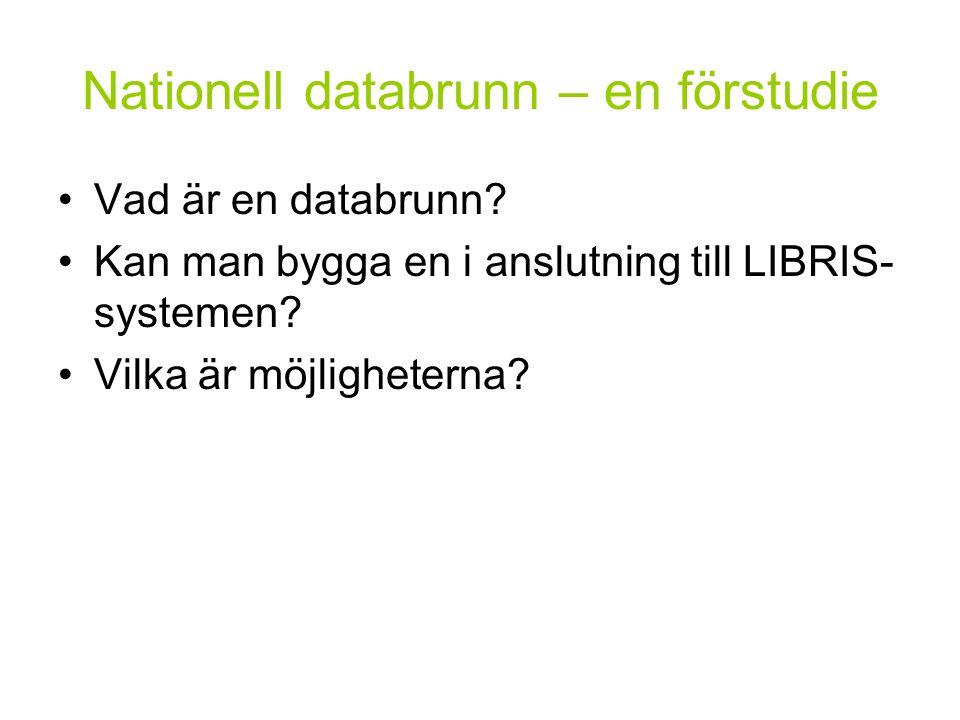 Nationell databrunn – en förstudie Vad är en databrunn? Kan man bygga en i anslutning till LIBRIS- systemen? Vilka är möjligheterna?