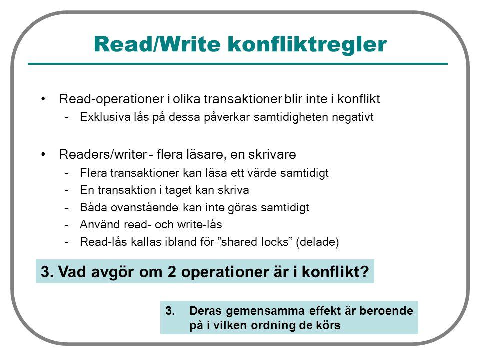 Read/Write konfliktregler Read-operationer i olika transaktioner blir inte i konflikt –Exklusiva lås på dessa påverkar samtidigheten negativt Readers/writer - flera läsare, en skrivare –Flera transaktioner kan läsa ett värde samtidigt –En transaktion i taget kan skriva –Båda ovanstående kan inte göras samtidigt –Använd read- och write-lås –Read-lås kallas ibland för shared locks (delade) 3.