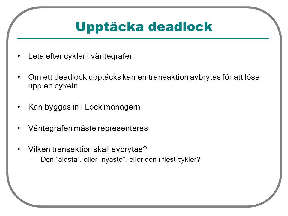 Upptäcka deadlock Leta efter cykler i väntegrafer Om ett deadlock upptäcks kan en transaktion avbrytas för att lösa upp en cykeln Kan byggas in i Lock