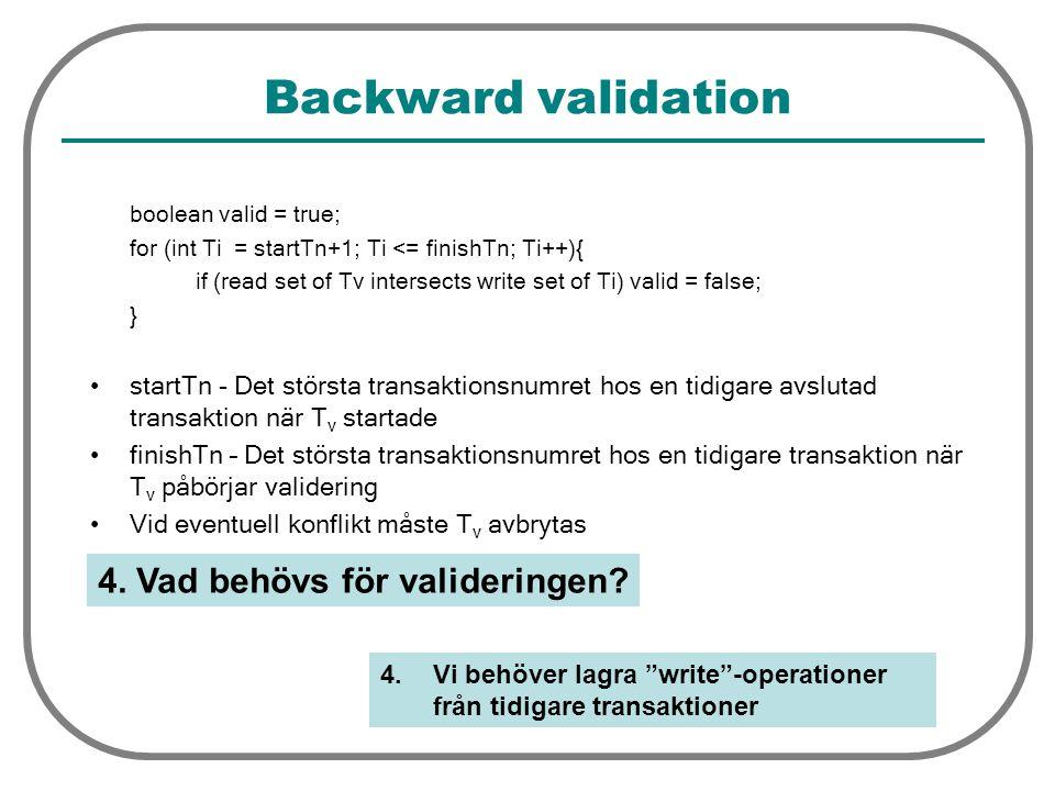 Backward validation boolean valid = true; for (int Ti = startTn+1; Ti <= finishTn; Ti++){ if (read set of Tv intersects write set of Ti) valid = false; } startTn - Det största transaktionsnumret hos en tidigare avslutad transaktion när T v startade finishTn – Det största transaktionsnumret hos en tidigare transaktion när T v påbörjar validering Vid eventuell konflikt måste T v avbrytas 4.