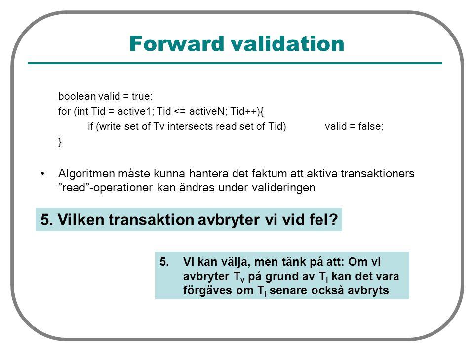 Forward validation boolean valid = true; for (int Tid = active1; Tid <= activeN; Tid++){ if (write set of Tv intersects read set of Tid) valid = false; } Algoritmen måste kunna hantera det faktum att aktiva transaktioners read -operationer kan ändras under valideringen 5.