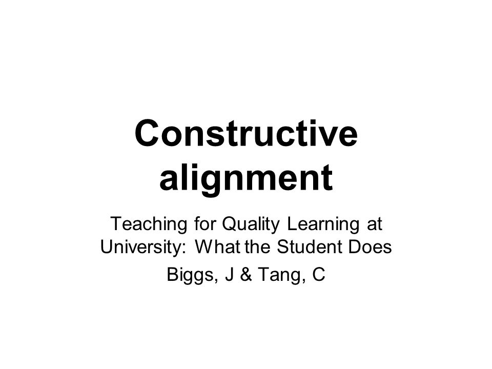 Constructive alignment Teaching for Quality Learning at University: What the Student Does Biggs, J & Tang, C