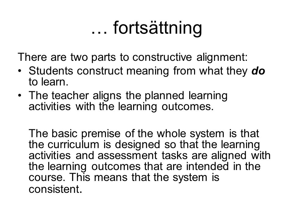 … fortsättning There are two parts to constructive alignment: Students construct meaning from what they do to learn. The teacher aligns the planned le