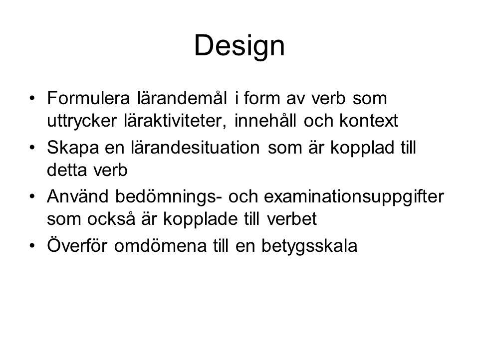 Design Formulera lärandemål i form av verb som uttrycker läraktiviteter, innehåll och kontext Skapa en lärandesituation som är kopplad till detta verb Använd bedömnings- och examinationsuppgifter som också är kopplade till verbet Överför omdömena till en betygsskala