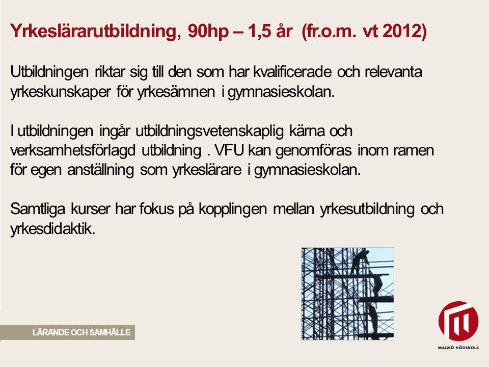 2010 05 04 Yrkeslärarutbildning, 90hp – 1,5 år (fr.o.m. vt 2012) Utbildningen riktar sig till den som har kvalificerade och relevanta yrkeskunskaper f