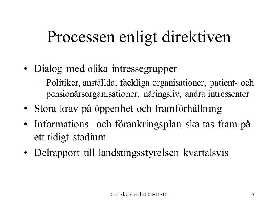 Caj Skoglund 2009-10-105 Processen enligt direktiven Dialog med olika intressegrupper –Politiker, anställda, fackliga organisationer, patient- och pensionärsorganisationer, näringsliv, andra intressenter Stora krav på öppenhet och framförhållning Informations- och förankringsplan ska tas fram på ett tidigt stadium Delrapport till landstingsstyrelsen kvartalsvis