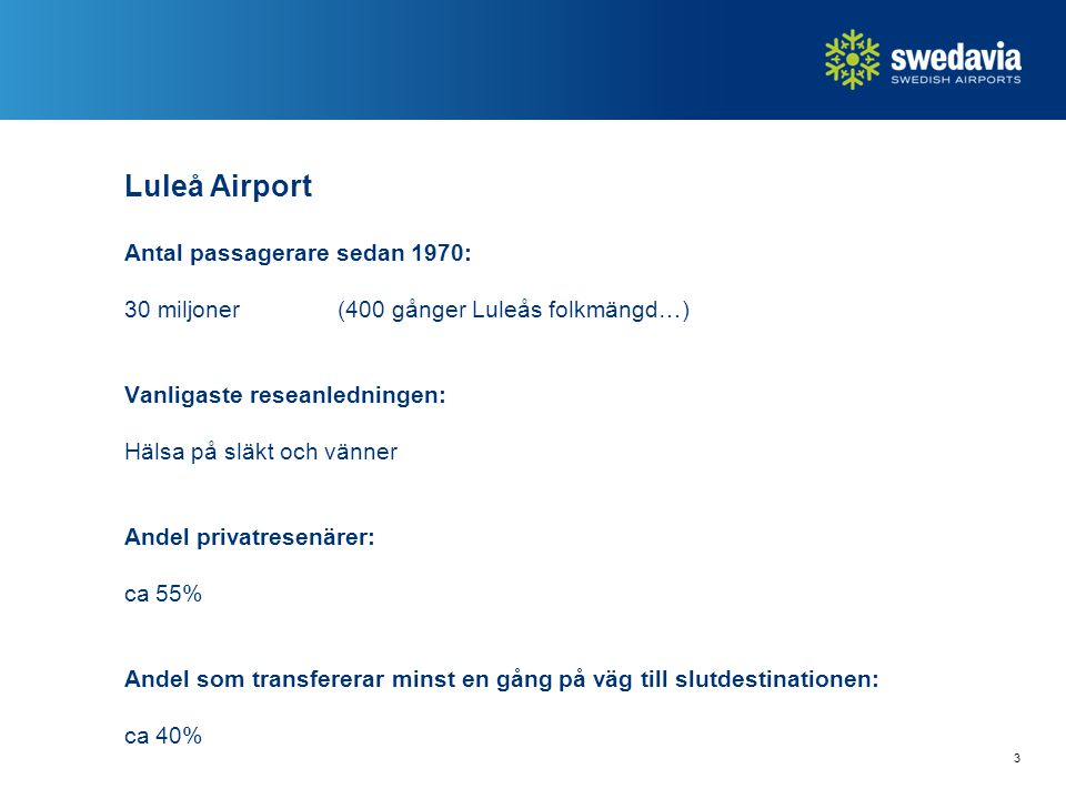 Luleå Airport Antal passagerare sedan 1970: 30 miljoner(400 gånger Luleås folkmängd…) Vanligaste reseanledningen: Hälsa på släkt och vänner Andel privatresenärer: ca 55% Andel som transfererar minst en gång på väg till slutdestinationen: ca 40% 3