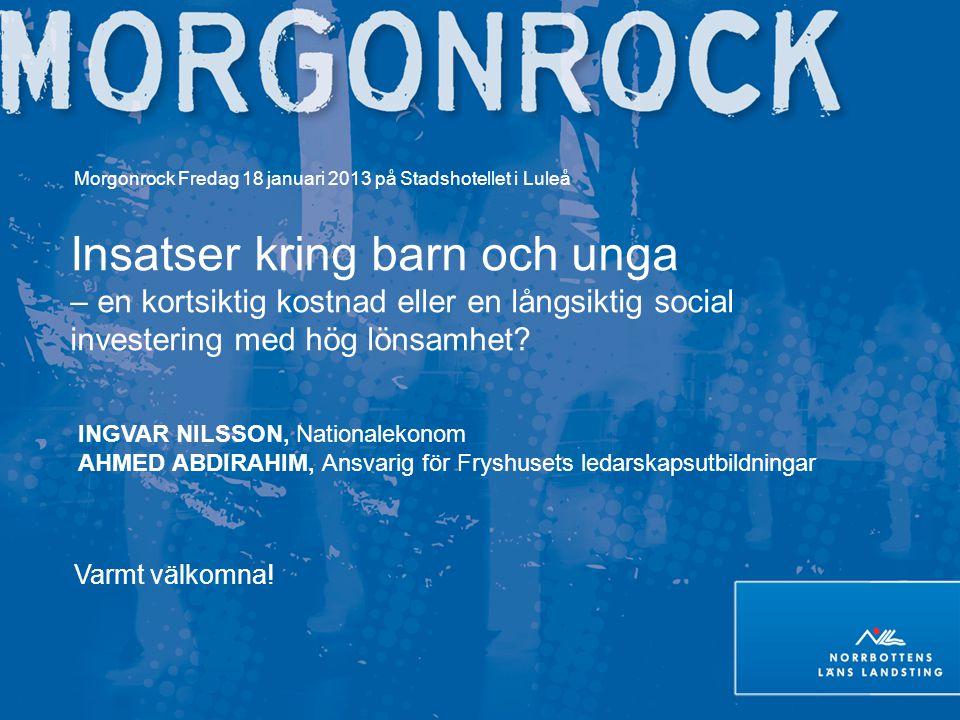 Morgonrock Fredag 18 januari 2013 på Stadshotellet i Luleå Insatser kring barn och unga – en kortsiktig kostnad eller en långsiktig social investering med hög lönsamhet.
