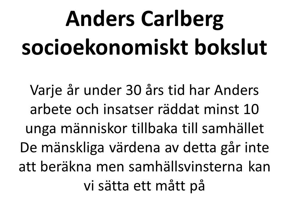 Anders Carlberg socioekonomiskt bokslut Varje år under 30 års tid har Anders arbete och insatser räddat minst 10 unga människor tillbaka till samhället De mänskliga värdena av detta går inte att beräkna men samhällsvinsterna kan vi sätta ett mått på