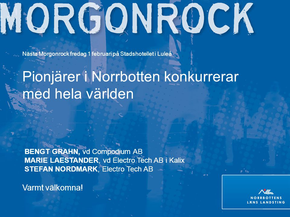 Nästa Morgonrock fredag 1 februari på Stadshotellet i Luleå Pionjärer i Norrbotten konkurrerar med hela världen BENGT GRAHN, vd Compodium AB MARIE LAE