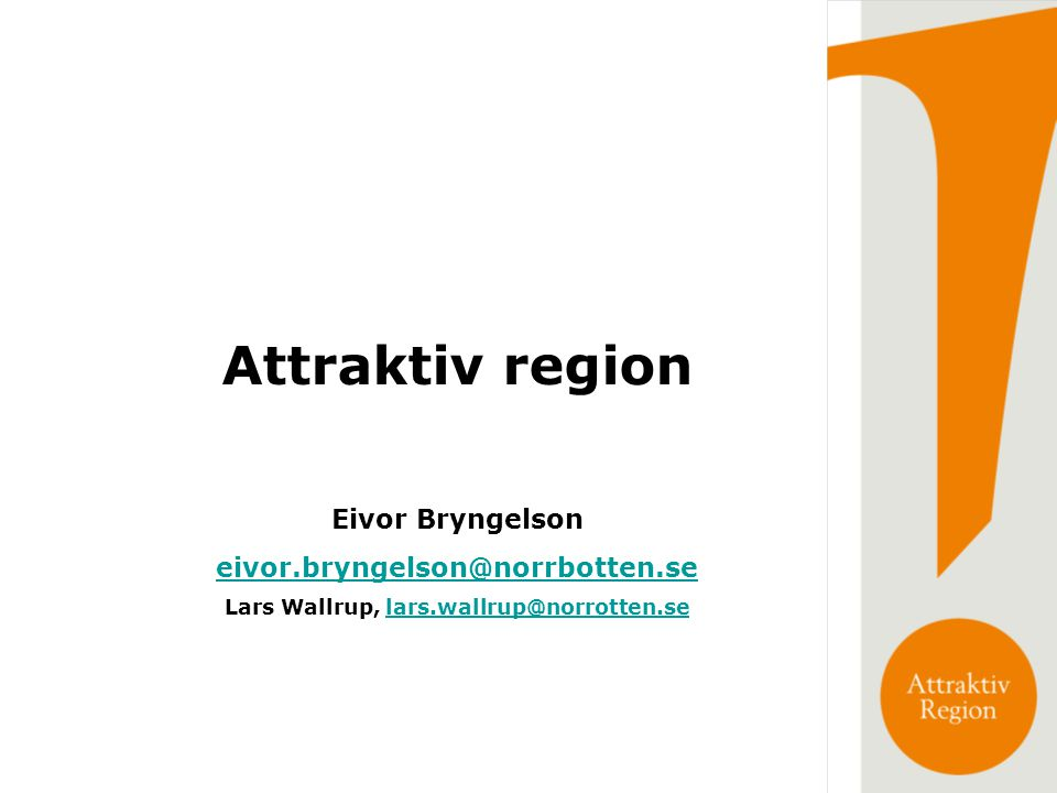 Attraktiv region Eivor Bryngelson eivor.bryngelson@norrbotten.se Lars Wallrup, lars.wallrup@norrotten.selars.wallrup@norrotten.se