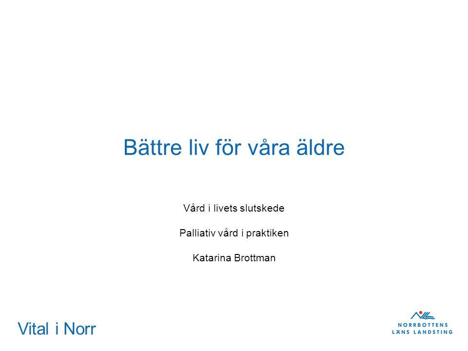 Vital i Norr Bättre liv för våra äldre Vård i livets slutskede Palliativ vård i praktiken Katarina Brottman