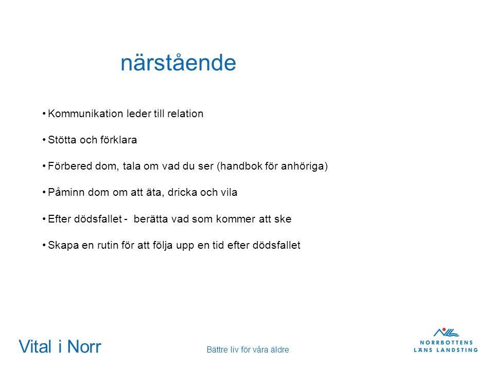 Vital i Norr Bättre liv för våra äldre närstående Kommunikation leder till relation Stötta och förklara Förbered dom, tala om vad du ser (handbok för
