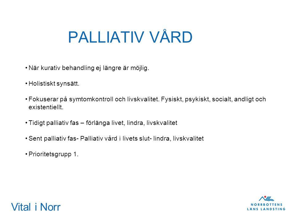 Vital i Norr PALLIATIV VÅRD När kurativ behandling ej längre är möjlig. Holistiskt synsätt. Fokuserar på symtomkontroll och livskvalitet. Fysiskt, psy