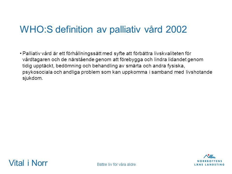 Vital i Norr Bättre liv för våra äldre WHO:S definition av palliativ vård 2002 Palliativ vård är ett förhållningssätt med syfte att förbättra livskval