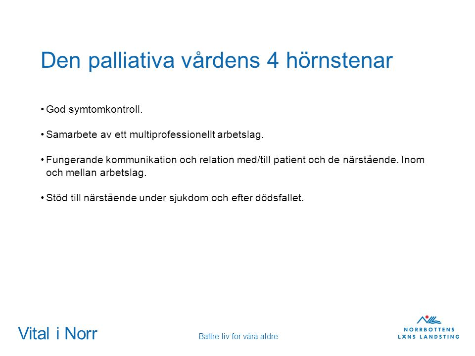 Vital i Norr Bättre liv för våra äldre Den palliativa vårdens 4 hörnstenar God symtomkontroll. Samarbete av ett multiprofessionellt arbetslag. Fungera